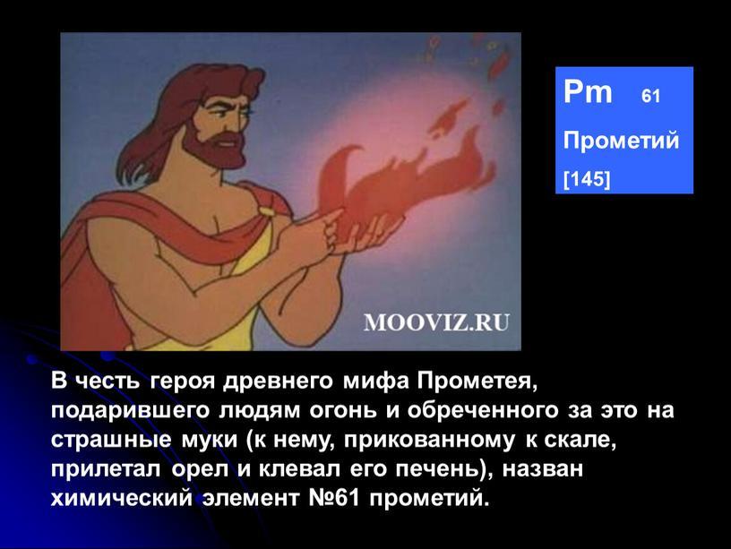 Pm 61 Прометий [145] В честь героя древнего мифа