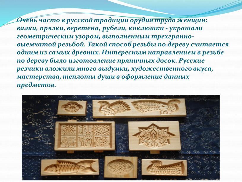 Очень часто в русской традиции орудия труда женщин: валки, прялки, веретена, рубели, коклюшки - украшали геометрическим узором, выполненным трехгранно-выемчатой резьбой