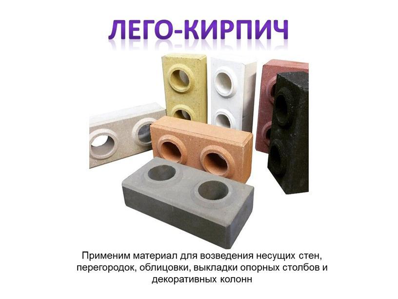 Лего-кирпич Применим материал для возведения несущих стен, перегородок, облицовки, выкладки опорных столбов и декоративных колонн