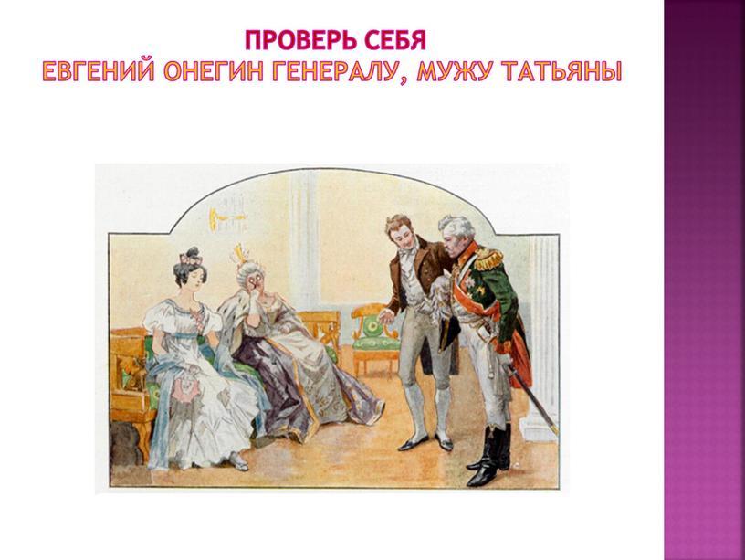 Проверь себя евгений онегин генералу, мужу татьяны