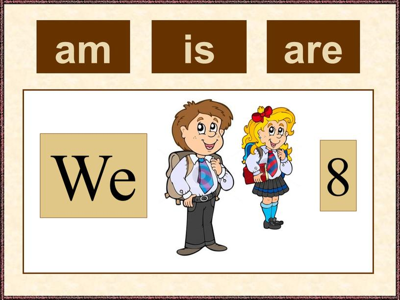 am We 8 is are