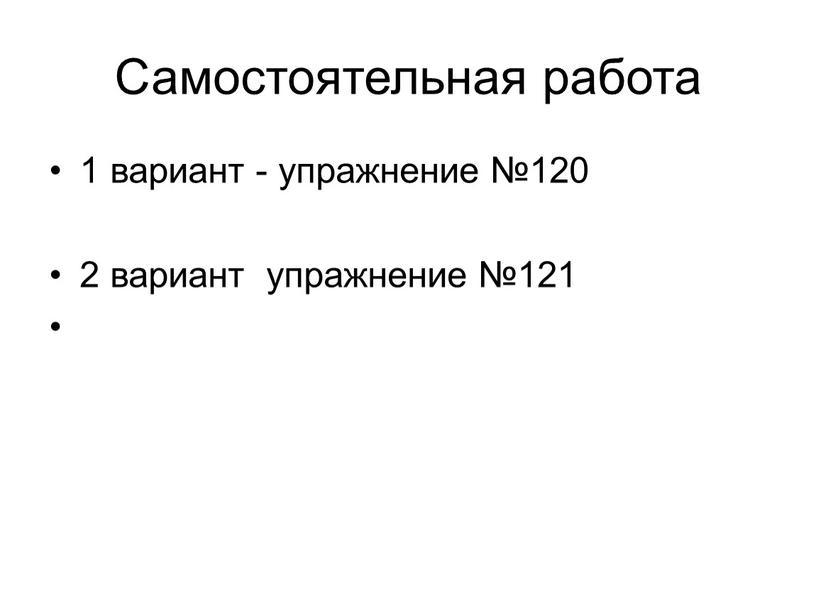 Самостоятельная работа 1 вариант - упражнение №120 2 вариант упражнение №121