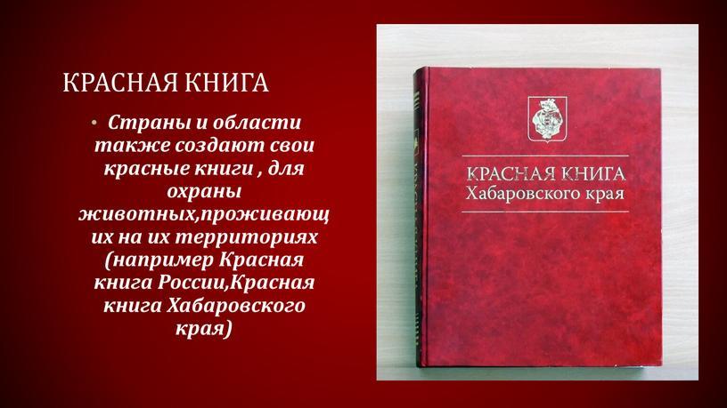 КРАСНАЯ КНИГА Страны и области также создают свои красные книги , для охраны животных,проживающих на их территориях (например