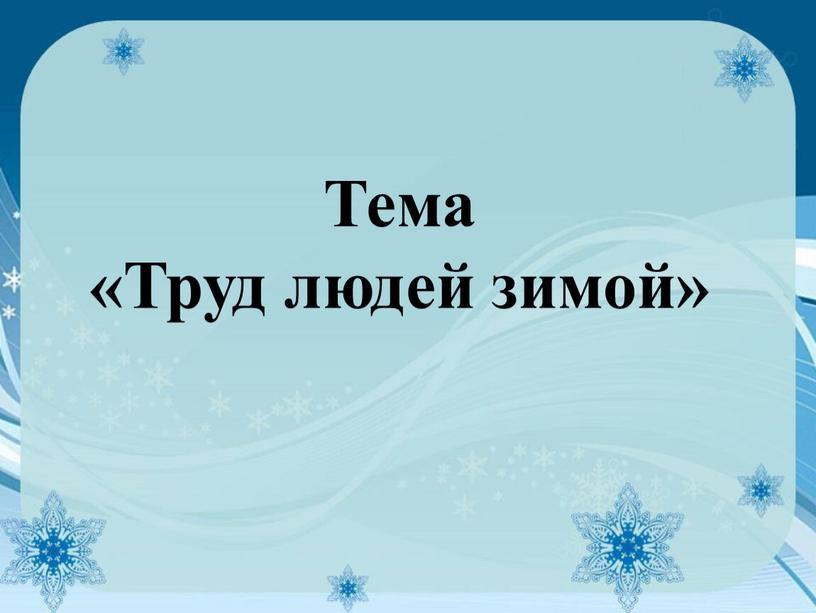 Тема «Труд людей зимой»