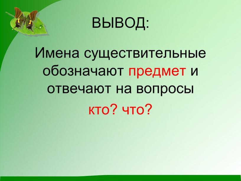 ВЫВОД: Имена существительные обозначают предмет и отвечают на вопросы кто? что?