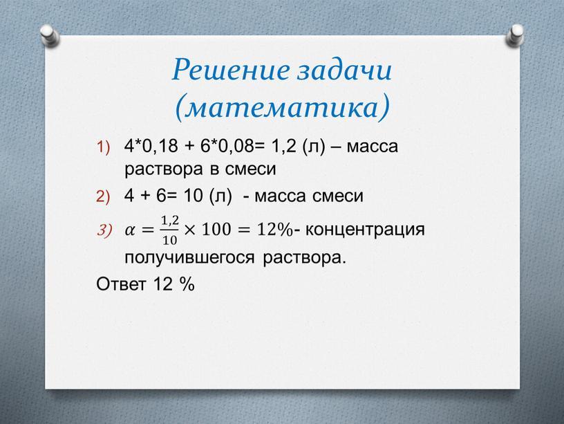 Решение задачи (математика) 4*0,18 + 6*0,08= 1,2 (л) – масса раствора в смеси 4 + 6= 10 (л) - масса смеси 𝛼𝛼= 1,2 10 1,2…