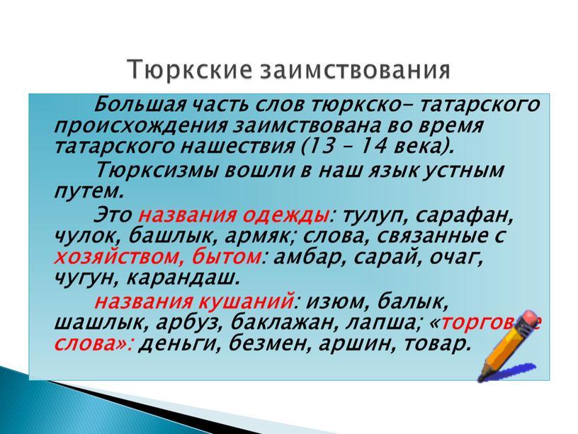 Большая часть слов тюркско- татарского происхождения заимствована во время татарского нашествия (13 – 14 века)