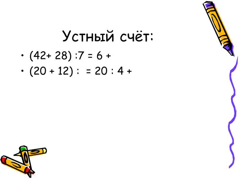 Устный счёт: (42+ 28) :7 = 6 + (20 + 12) : = 20 : 4 +