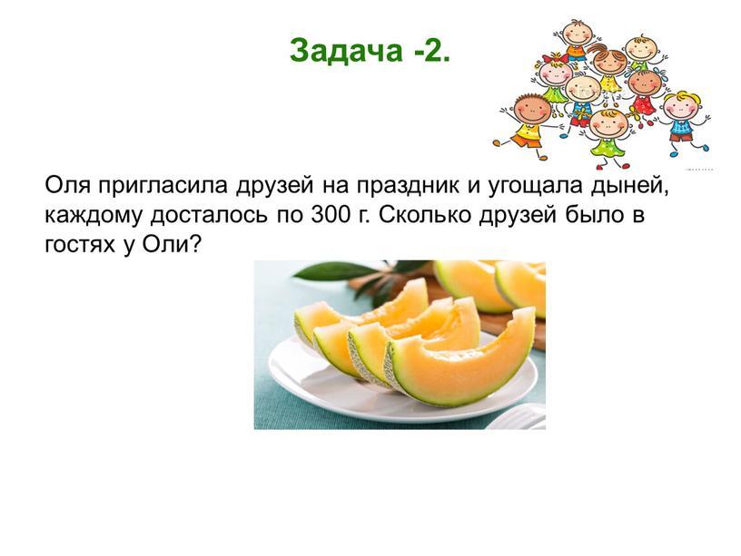 Задача -2. Оля пригласила друзей на праздник и угощала дыней, каждому досталось по 300 г