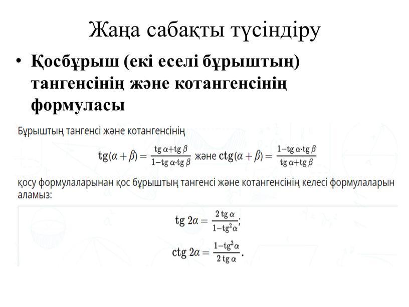 Жаңа сабақты түсіндіру Қосбұрыш (екі еселі бұрыштың) тангенсінің және котангенсінің формуласы
