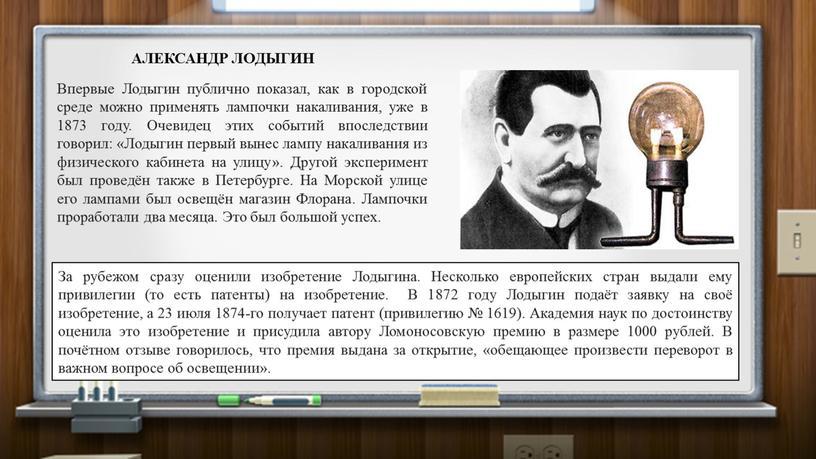 АЛЕКСАНДР ЛОДЫГИН Впервые Лодыгин публично показал, как в городской среде можно применять лампочки накаливания, уже в 1873 году