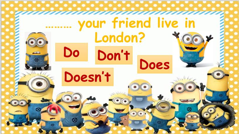……… your friend live in London? Doesn't Don't Does Do