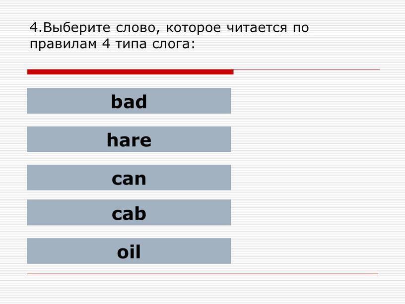 Выберите слово, которое читается по правилам 4 типа слога: bad hare can cab oil