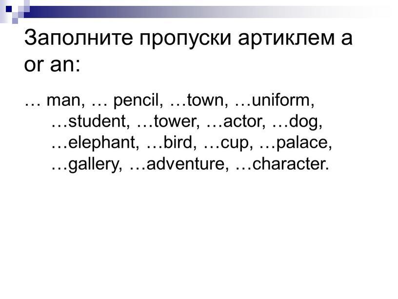Заполните пропуски артиклем a or an: … man, … pencil, …town, …uniform, …student, …tower, …actor, …dog, …elephant, …bird, …cup, …palace, …gallery, …adventure, …character