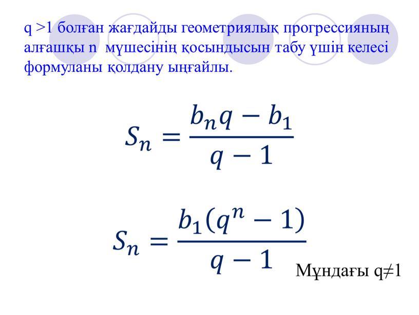 q >1 болған жағдайды геометриялық прогрессияның алғашқы n мүшесінің қосындысын табу үшін келесі формуланы қолдану ыңғайлы. Мұндағы q≠1