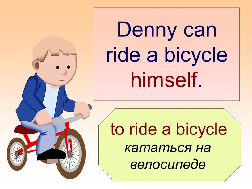Denny can ride a bicycle himself