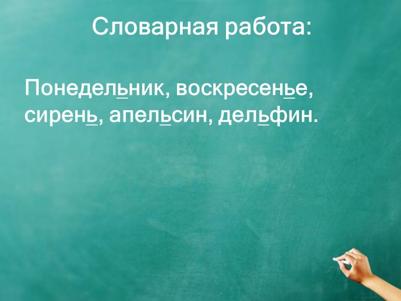 Словарная работа: Понедельник, воскресенье, сирень, апельсин, дельфин