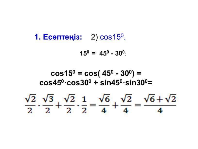 Есептеңіз: 2) cos150. 150 = 450 - 300 ; cos150 = cos( 450 - 300) = cos450·cos300 + sin450·sin300=