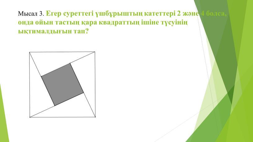 Мысал 3. Егер суреттегі үшбұрыштың катеттері 2 және 4 болса, онда ойын тастың қара квадраттың ішіне түсуінің ықтималдығын тап?