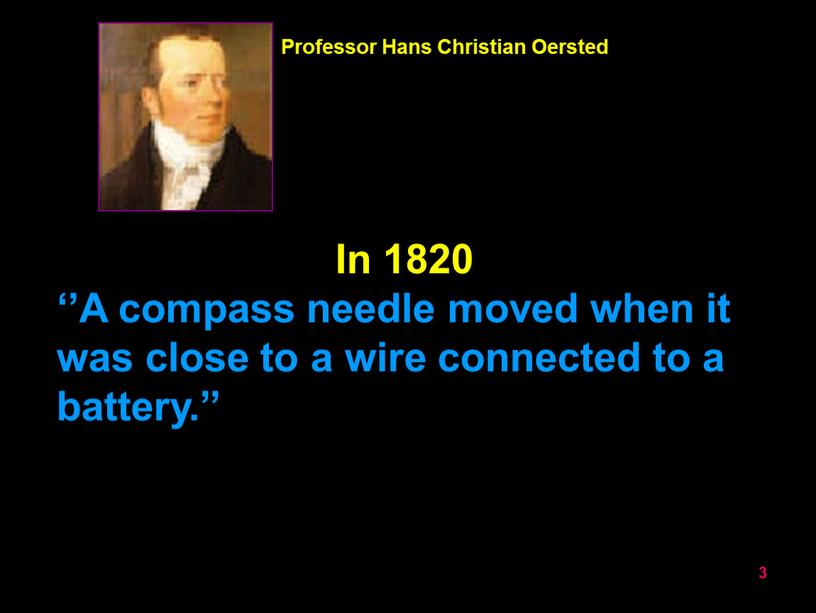 In 1820 ''A compass needle moved when it was close to a wire connected to a battery
