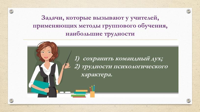 Задачи, которые вызывают у учителей, применяющих методы группового обучения, наибольшие трудности сохранить командный дух; 2) трудности психологического характера
