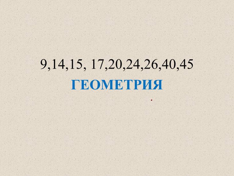 . 9,14,15, 17,20,24,26,40,45 ГЕОМЕТРИЯ
