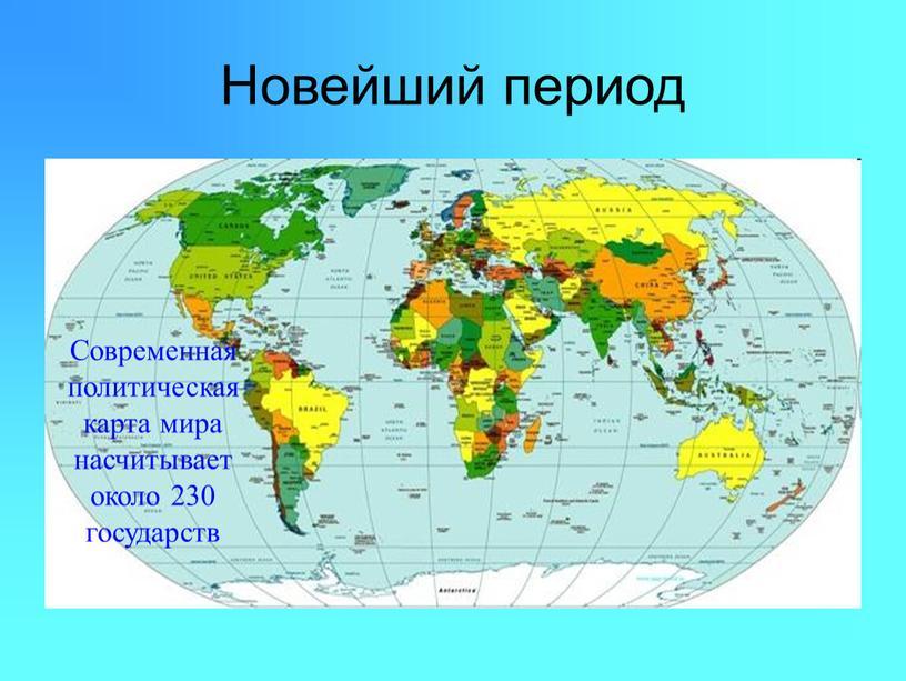 Новейший период Современная политическая карта мира насчитывает около 230 государств