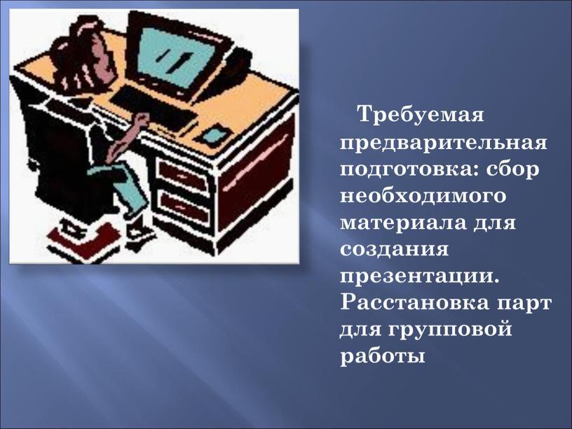 Требуемая предварительная подготовка: сбор необходимого материала для создания презентации