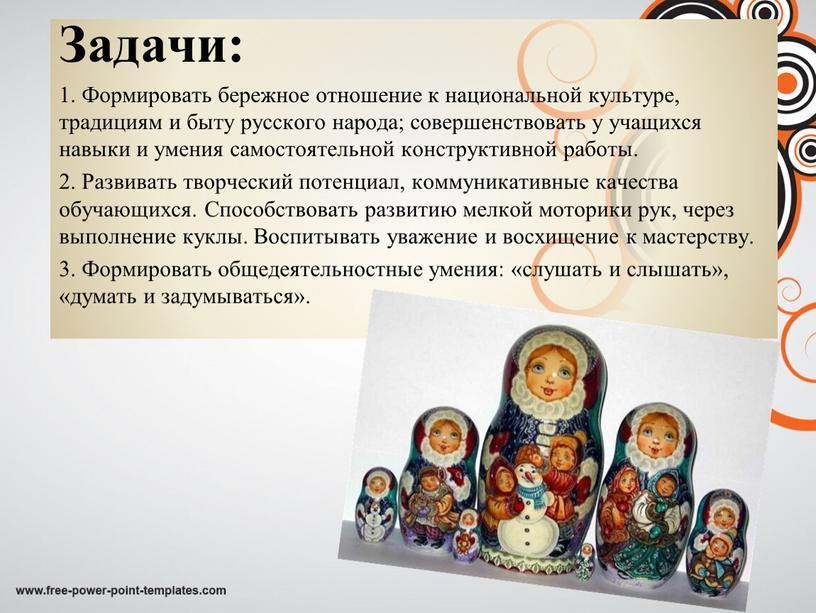 Задачи: 1. Формировать бережное отношение к национальной культуре, традициям и быту русского народа; совершенствовать у учащихся навыки и умения самостоятельной конструктивной работы