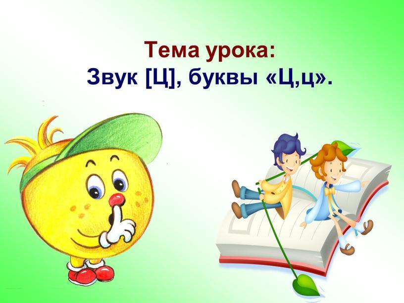 Тема урока: Звук [Ц], буквы «Ц,ц»