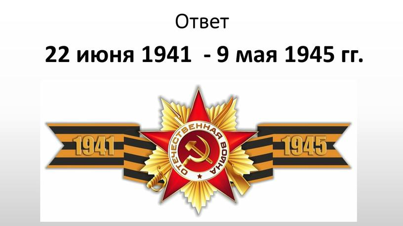 Ответ 22 июня 1941 - 9 мая 1945 гг