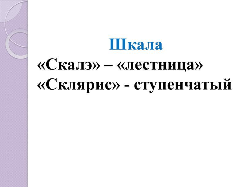 Шкала «Скалэ» – «лестница» «Склярис» - ступенчатый