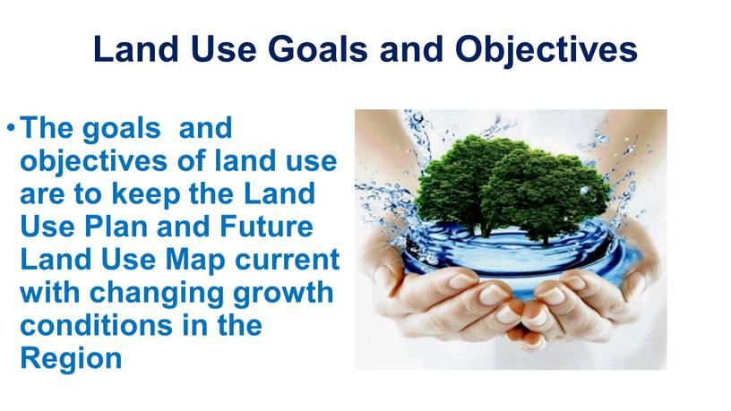 Land Use Goals and Objectives The goals and objectives of land use are to keep the
