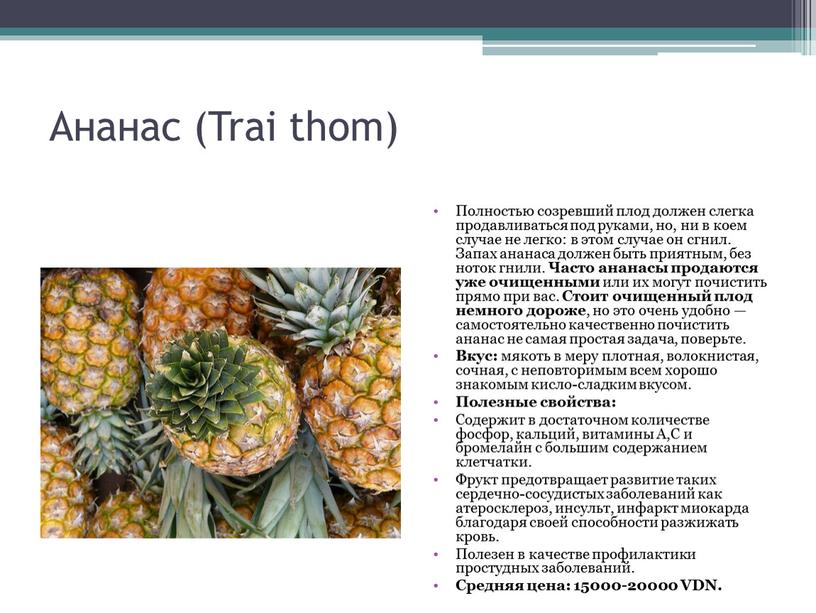 Ананас (Trai thom) Полностью созревший плод должен слегка продавливаться под руками, но, ни в коем случае не легко: в этом случае он сгнил