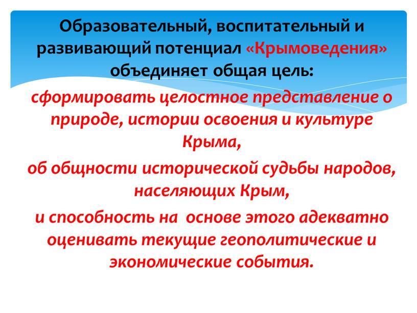 Образовательный, воспитательный и развивающий потенциал «Крымоведения» объединяет общая цель: сформировать целостное представление о природе, истории освоения и культуре