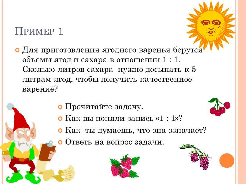 Пример 1 Для приготовления ягодного варенья берутся объемы ягод и сахара в отношении 1 : 1