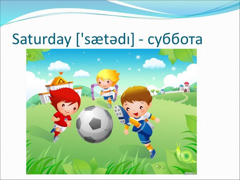 Saturday ['sætədı] - суббота