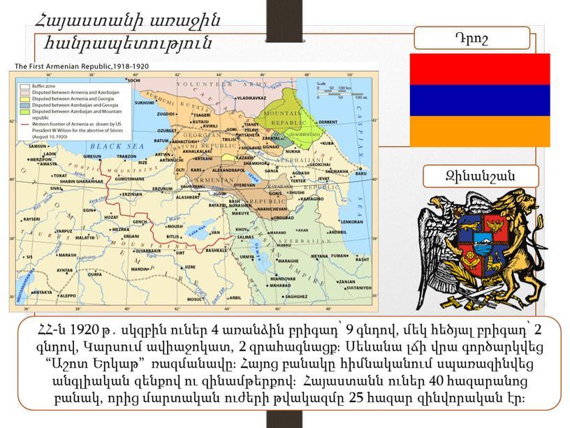 Հայաստանի առաջին հանրապետություն ՀՀ-ն 1920 թ․ սկզբին ուներ 4 առանձին բրիգադ՝ 9 գնդով, մեկ հեծյալ բրիգադ՝ 2 գնդով, Կարսում ավիաջոկատ, 2 զրահագնացք։ Սեևանա լճի վրա…