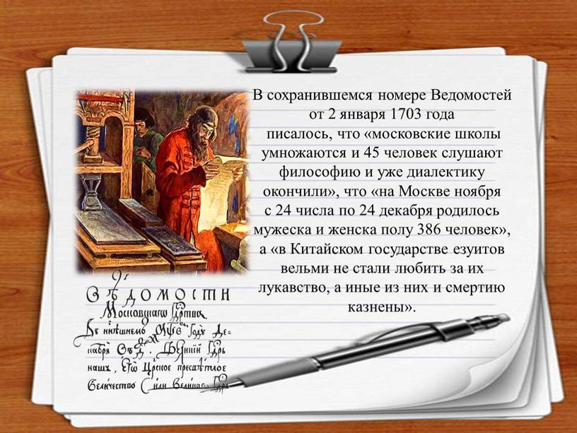 В сохранившемся номере Ведомостей от 2 января 1703 года писалось, что «московские школы умножаются и 45 человек слушают философию и уже диалектику окончили», что «на