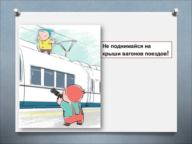 Не поднимайся на крыши вагонов поездов!