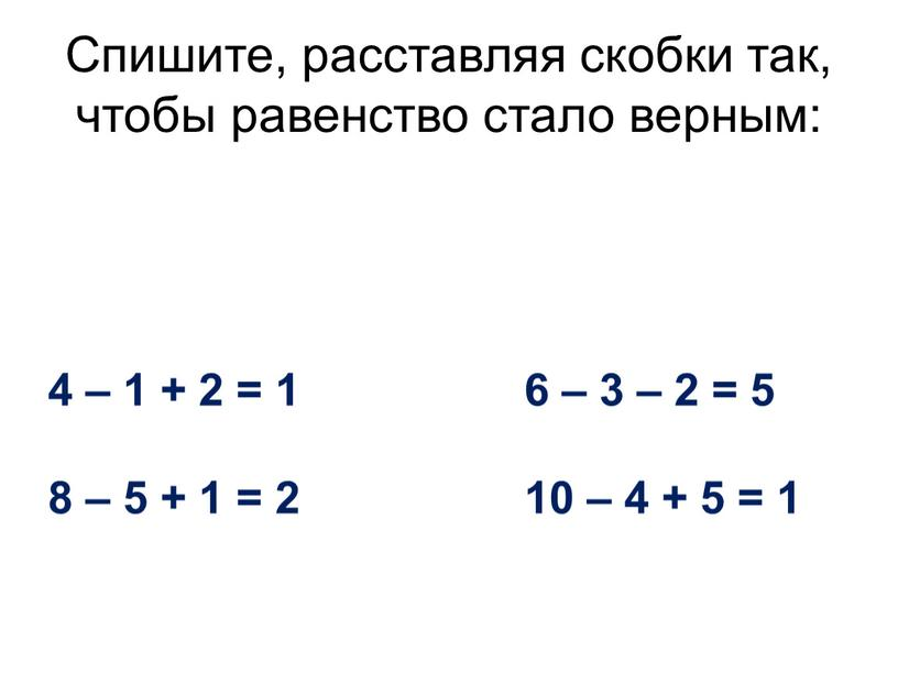 Спишите, расставляя скобки так, чтобы равенство стало верным: 4 – 1 + 2 = 1 6 – 3 – 2 = 5 8 – 5…