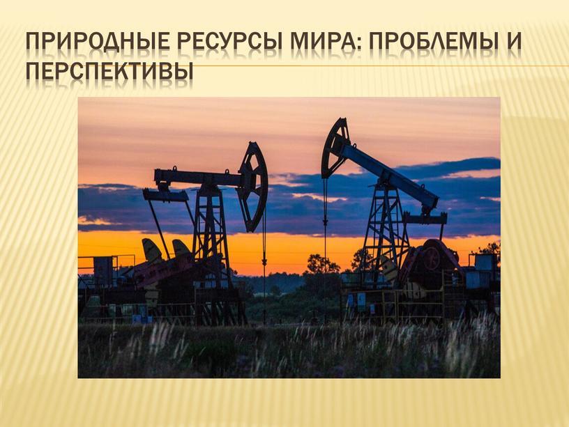 Природные ресурсы мира: проблемы и перспективы