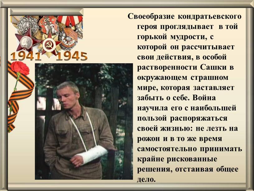 Своеобразие кондратьевского героя проглядывает в той горькой мудрости, с которой он рассчитывает свои действия, в особой растворенности