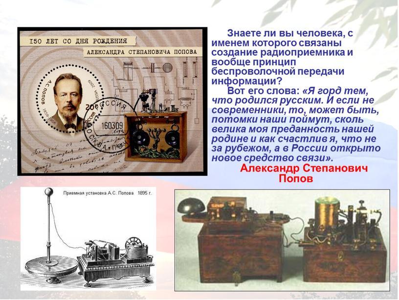 Знаете ли вы человека, с именем которого связаны создание радиоприемника и вообще принцип беспроволочной передачи информации?