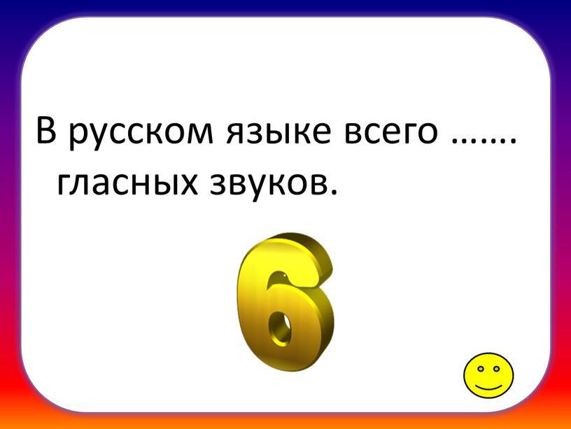 В русском языке всего ……. гласных звуков