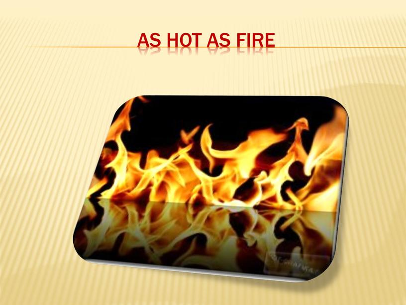 As hot as fire