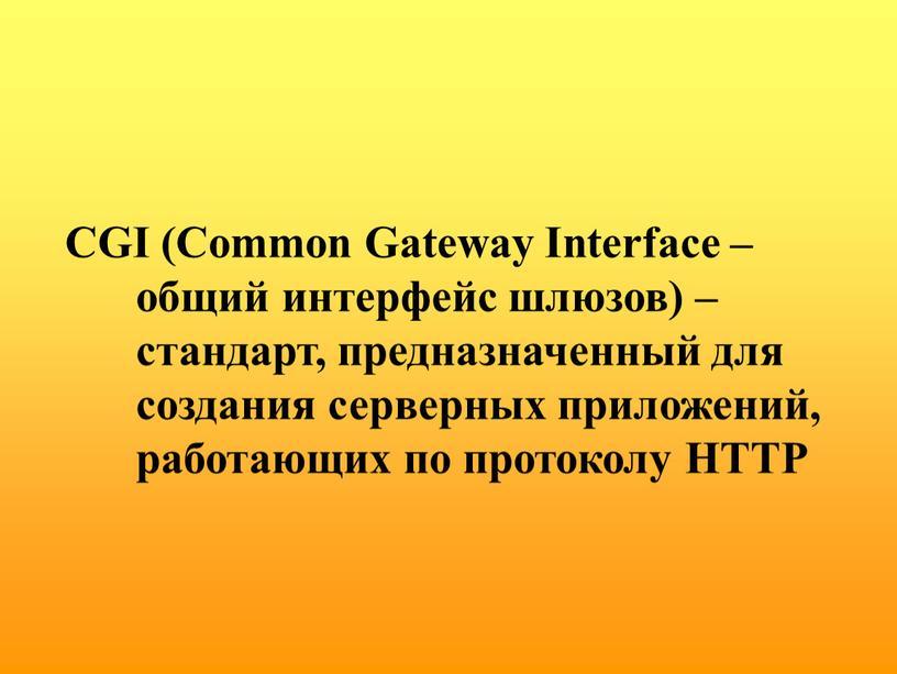 CGI (Common Gateway Interface – общий интерфейс шлюзов) – стандарт, предназначенный для создания серверных приложений, работающих по протоколу