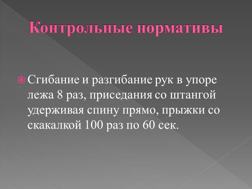 Контрольные нормативы Сгибание и разгибание рук в упоре лежа 8 раз, приседания со штангой удерживая спину прямо, прыжки со скакалкой 100 раз по 60 сек