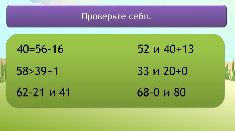 40=56-16 58>39+1 62-21 и 41 52 и 40+13 33 и 20+0 68-0 и 80 Проверьте себя.