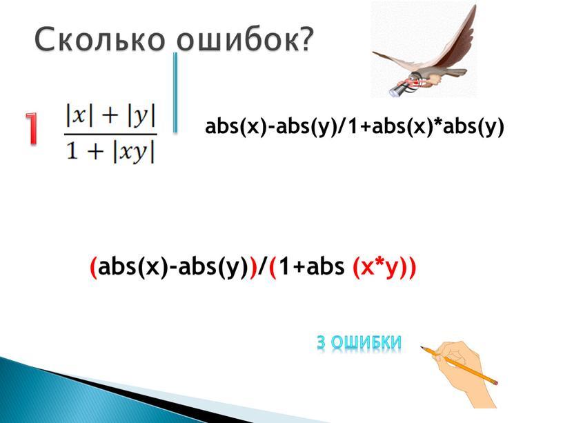 Сколько ошибок? 1 abs(x)-abs(y)/1+abs(x)*abs(y) (abs(x)-abs(y))/(1+abs (x*y)) 3 ошибки